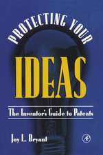 Protecting Your  Ideas : The Inventor's Guide to Patents - Joy L. Bryant