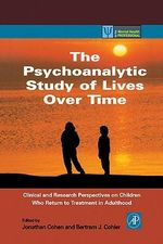 The Psychoanalytic Study of Lives Over Time : Clinical and Research Perspectives on Children Who Return to Treatment in Adulthood