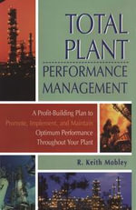 Total Plant Performance Management : : A Profit-Building Plan to Promote, Implement, and Maintain Optimum Performance Throughout Your Plant - R. Keith Mobley