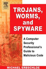 Trojans, Worms, and Spyware : A Computer Security Professional's Guide to Malicious Code - Michael Erbschloe