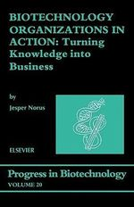 Biotechnology Organizations in Action : Turning Knowledge into Business - J. Norus