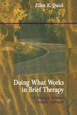 Doing What Works in Brief Therapy : A Strategic Solution Focused Approach - Ellen K. Quick