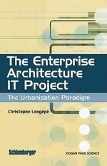 The Enterprise Architecture IT Project : The Urbanisation Paradigm - Christophe Longépé