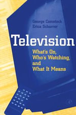 Television : What's on, Who's Watching, and What it Means - George Comstock