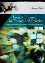 Project Finance in Theory and Practice : Designing, Structuring, and Financing Private and Public Projects - Stefano Gatti