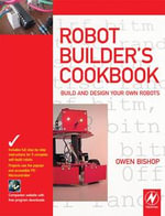 Robot Builder's Cookbook : Build and Design Your Own Robots - Owen Bishop