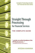 Straight Through Processing for Financial Services : The Complete Guide - Ayesha Khanna