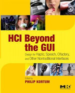HCI Beyond the GUI : Design for Haptic, Speech, Olfactory, and Other Nontraditional Interfaces - Philip Kortum