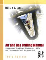 Air and Gas Drilling Manual : Applications for Oil and Gas Recovery Wells and Geothermal Fluids Recovery Wells - Ph.D., P.E., William C. Lyons