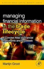 Managing Financial Information in the Trade Lifecycle : A Concise Atlas of Financial Instruments and Processes - Martijn Groot