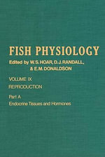FISH PHYSIOLOGY V9A : Reproduction, Pt. A: Endocrine Tissues and Hormones