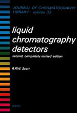 Liquid Chromatography Detectors : Second, Completely Revised Edition - R.P.W. Scott