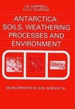 Antarctica : Soils, Weathering Processes and Environment: Soils, Weathering Processes and Environment - I.B. Campbell
