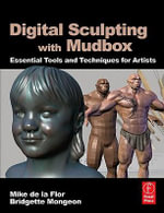 Digital Sculpting with Mudbox : Essential Tools and Techniques for Artists - Mike de la Flor