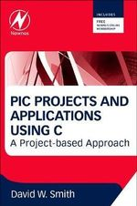 PIC Projects and Applications Using C : A Project-Based Approach - David W. Smith