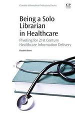 Being a Solo Librarian in Healthcare : Pivoting for 21st Century Healthcare Information Delivery - Elizabeth Burns
