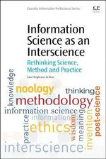 Information Science as an Interscience : Rethinking Science, Method and Practice - Fanie De Beer