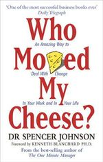 Who Moved My Cheese?  :  An Amazing Way to Deal with Change in Your Work and in Your Life - Spencer Johnson