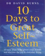 10 Days to Great Self-esteem : 10 Easy Steps to Brighten Your Moods and Discovering the Joy in Everyday Living - David D. Burns