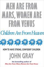Men are from Mars, Women are from Venus and Children are from Heaven : Positive Parenting Skills for Raising Cooperative, Confident, and Compassionate Children - John Gray