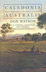 Caledonia Australis : Scottish Highlanders on the Frontier of Austrtalia - Don Watson