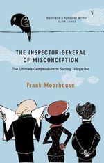 The Inspector-General of Misconception : Despatches from the Office : The Ultimate Compendium to Sorting Things out - Frank Moorhouse