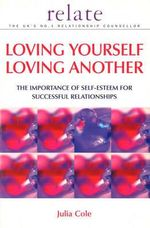 Loving Yourself, Loving Another : The Importance of Self-esteem for Successful Relationships - Julia Cole