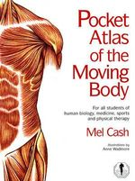 The Pocket Atlas of the Moving Body : For All Students of Human Biology, Medicine, Sports and Physical Therapy - Mel Cash