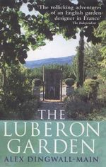 The Luberon Garden : A Provencal Story of Apricot Blossom, Truffles and Thyme - Alex Dingwall-Main