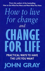 How to Live for Change and Change for Life : Practical Ways to Have to Life You Want - John Gray