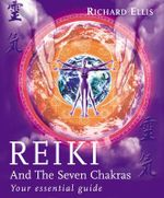 Reiki and the Seven Chakras : Your Essential Guide to the First Level - Richard Ellis