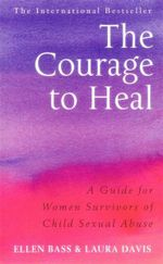 The Courage To Heal : A Guide for Women Survivors of Child Sexual Abuse - Ellen Bass