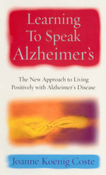 Learning to Speak Alzheimer's : The New Approach to Living Positively with Alzheimer's Disease - Joanne Koenig-Coste