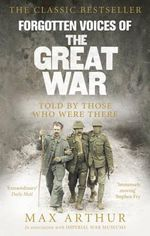 Forgotten Voices of the Great War : A New History of WWI in the Words of the Men and Women Who Were There - Max Arthur