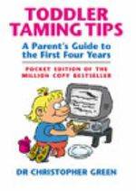 Toddler Taming Tips : A Parent's Guide to the First Four Years - Pocket Edition - Christopher Green