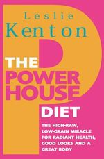 The Powerhouse Diet : The High-raw Low-grain Miracle for Radiant Health, Good Looks and a Great Body - Leslie Kenton