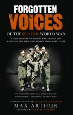 Forgotten Voices of the Second World War : A New History of the Second World War in the Words of the Men and Women Who Were There - Max Arthur