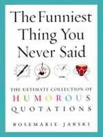 The Funniest Thing You Never Said : The Ultimate Collection of Humorous Quotations - Rosemarie Jarski