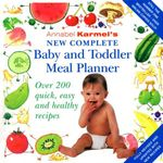 New Complete Baby and Toddler Meal Planner : Over 200 Quick, Easy and Healthy Recipes :  Over 200 Quick, Easy and Healthy Recipes - Annabel Karmel