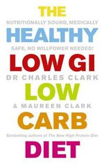 The Healthy Low GI Low Carb Diet : Nutritionally Sound, Medically Safe, No Willpower Needed! - Dr. Charles Clark