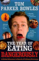 The Year of Eating Dangerously : A Global Adventure in Search of Culinary Extremes - Tom Parker Bowles