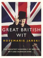 Great British Wit : The Greatest Assembly of British Wit and Humour Ever - Rosemarie Jarski