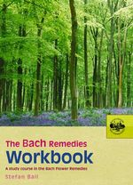 The Bach Remedies Workbook : A Study Course in the Bach Flower Remedies - Stefan Ball