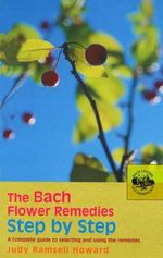 The Bach Flower Remedies Step by Step : A Complete Guide to Selecting and Using the Remedies - Judy Howard