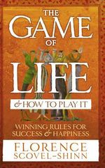 The Game of Life and How to Play it : Winning Rules for Success and Happiness - Florence Scovel Shinn