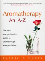 Aromatherapy an A-Z : The Most Comprehensive Guide to Aromatherapy Ever Published - Patricia Davis