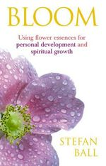 Bloom : Using Flower Essences for Personal Development and Spiritual Growth - Stefan Ball