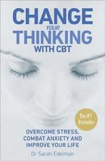 Change Your Thinking with CBT : Overcome Stress, Combat Anxiety and Improve Your Life - Sarah Edelman