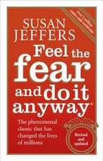 Feel the Fear and Do it Anyway : The Phenomenal Classic That Has Changed the Lives of Millions - Susan Jeffers