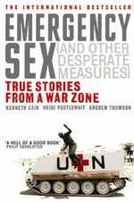 Emergency Sex (and Other Desperate Measures) : True Stories from a War Zone - Kenneth Cain
